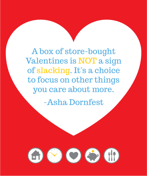 A box of store-bought Valentines is not a sign of slacking. It's a choice to focus on other things you care about more. -- Asha Dornfest